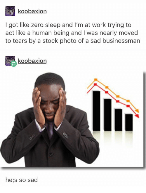Zero, Work, and Sad: koobaxion  I got like zero sleep and I'm at work trying to  act like a human being and I was nearly moved  to tears by a stock photo of a sad businessman  koobaxion  he;s so sad