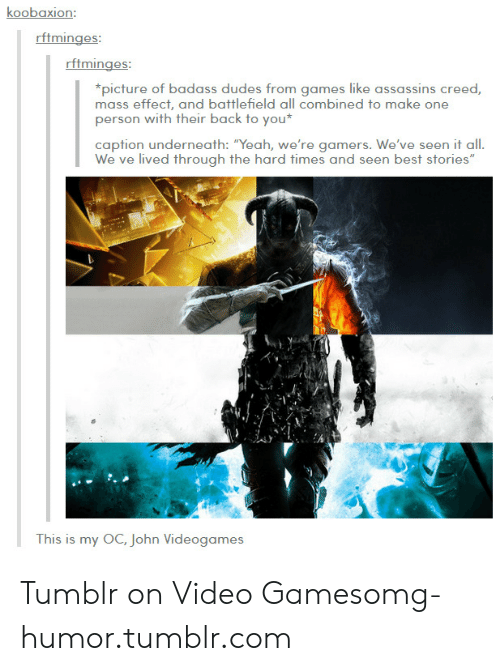 """My Oc: koobaxion:  rftminges  picture of badass dudes from games lke assassins creed  mass effect, and battlefield all combined to make one  person with their back to you  caption underneath: """"Yeah, we're gamers. We've seen it all.  lived through the h  This is my OC, John Videogames Tumblr on Video Gamesomg-humor.tumblr.com"""