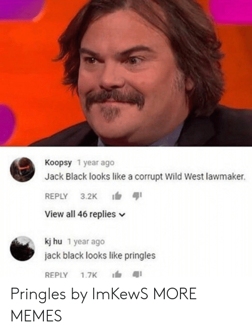 Dank, Memes, and Pringles: Koopsy 1 year ago  Jack Black looks like a corrupt Wild West lawmaker.  REPLY 3.2K ตุเ  View all 46 replies v  kj hu 1 year ago  jack black looks like pringles  REPLY 1.7K 1, สุเ Pringles by ImKewS MORE MEMES