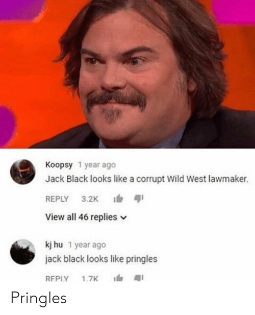 Pringles, Black, and Wild: Koopsy 1 year ago  Jack Black looks like a corrupt Wild West lawmaker.  REPLY 3.2K ตุเ  View all 46 replies v  kj hu 1 year ago  jack black looks like pringles  REPLY 1.7K 1, สุเ Pringles