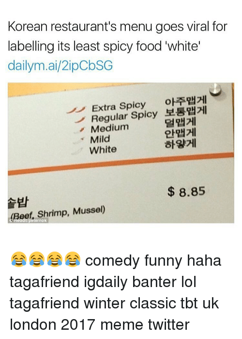 Spicie: Korean restaurant's menu goes viral for  labelling its least spicy food white  dailym.ai/2ipobSG  Extra Spicy  oETRH2HI  Regular  Spicy  Medium  Mild  White  8.85  Beef, Shrimp, Musse  ernok 😂😂😂😂 comedy funny haha tagafriend igdaily banter lol tagafriend winter classic tbt uk london 2017 meme twitter