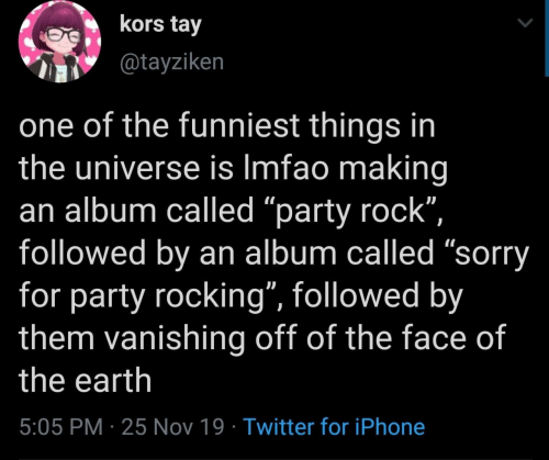"Iphone, Party, and Sorry: kors tay  @tayziken  one of the funniest things in  the universe is Imfao making  an album called ""party rock"",  followed by an album called ""sorry  for party rocking"", followed by  them vanishing off of the face of  the earth  5:05 PM 25 Nov 19 Twitter for iPhone"