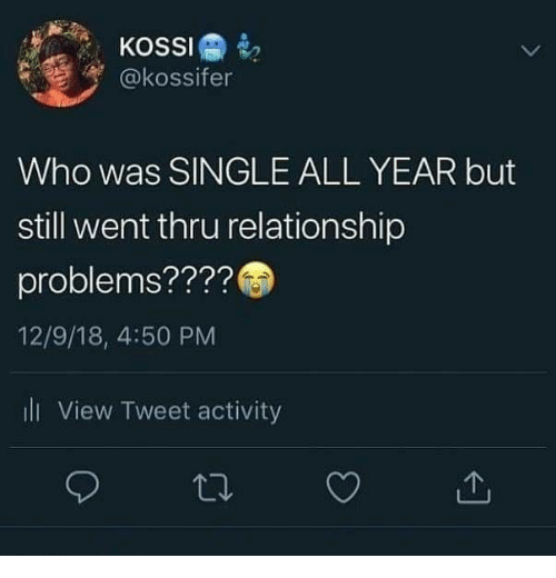 Single, Who, and Tweet: KOSSI  @kossifer  Who was SINGLE ALL YEAR but  still went thru relationship  problems????  12/9/18, 4:50 PM  ili View Tweet activity