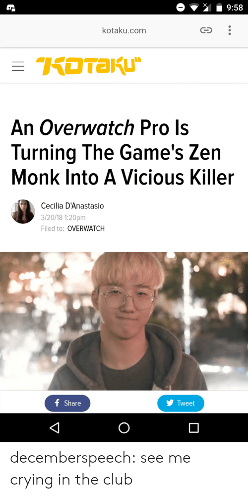 Club, Crying, and Tumblr: kotaku.com  An Overwatch Pro Is  Turning The Game's Zen  Monk Into A Vicious Killer  Cecilia D'Anastasio  3/20/18 1:20pm  Filed to: OVERWATCH  f Share  y Tweet decemberspeech:  see me crying in the club