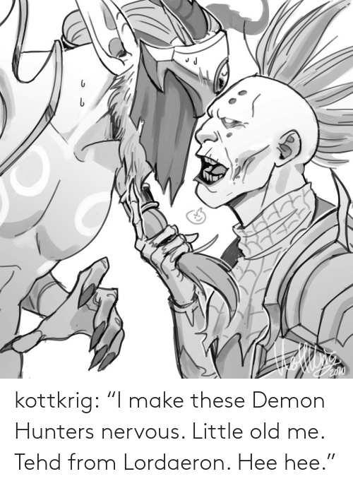 """Old Me: kottkrig:  """"I make these Demon Hunters nervous. Little old me. Tehd from Lordaeron. Hee hee."""""""