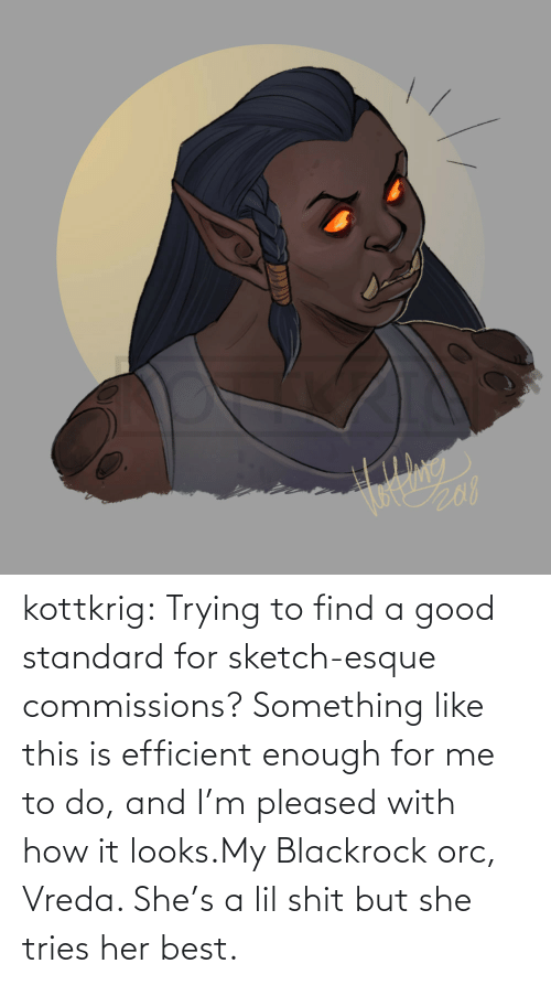 But She: kottkrig:  Trying to find a good standard for sketch-esque commissions? Something like this is efficient enough for me to do, and I'm pleased with how it looks.My Blackrock orc, Vreda. She's a lil shit but she tries her best.