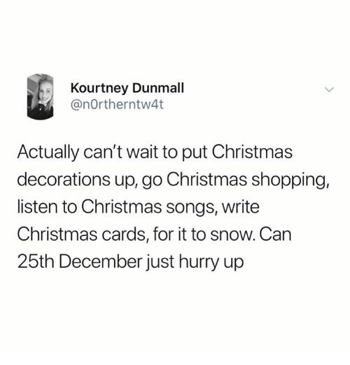 christmas shopping: Kourtney Dunmall  @nOrtherntw4t  Actually can't wait to put Christmas  decorations up, go Christmas shopping,  listen to Christmas songs, writee  Christmas cards, for it to snow. Can  25th December just hurry up