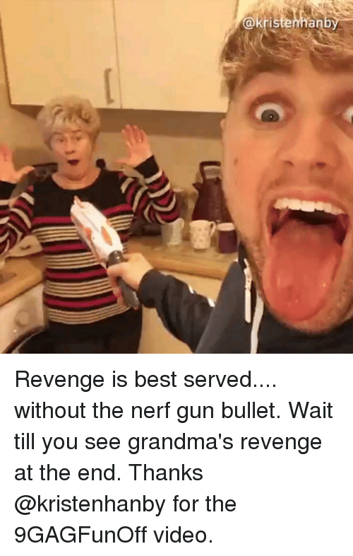 nerf gun: @kr  stenhanby Revenge is best served.... without the nerf gun bullet. Wait till you see grandma's revenge at the end. Thanks @kristenhanby for the 9GAGFunOff video.