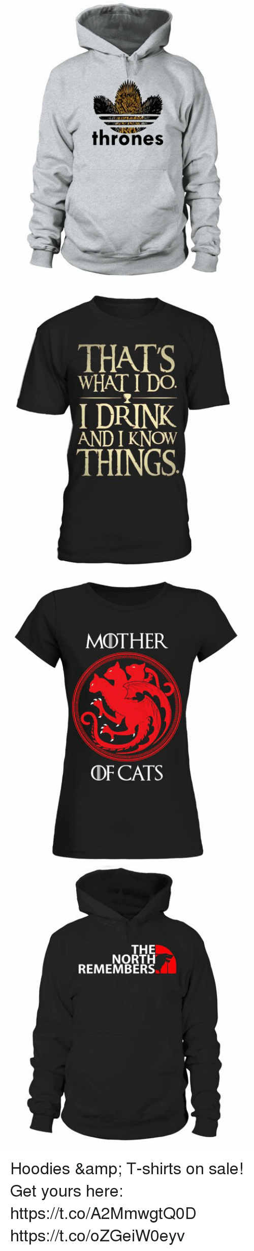 Cats, Memes, and 🤖: kr  thrones   THATS  WHAT I D0.  I DRINK  AND I KNOW  THINGS   MOTHER  DF CATS   THE  NORTH  REMEMBERS Hoodies & T-shirts on sale! Get yours here: https://t.co/A2MmwgtQ0D https://t.co/oZGeiW0eyv