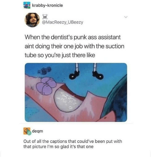 Ass, Tube, and All The: krabby-kronicle  @MacReezy UBeezy  When the dentist's punk ass assistant  aint doing their one job with the suction  tube so you're just there like  deqm  Out of all the captions that could've been put with  that picture I'm so glad it's that one
