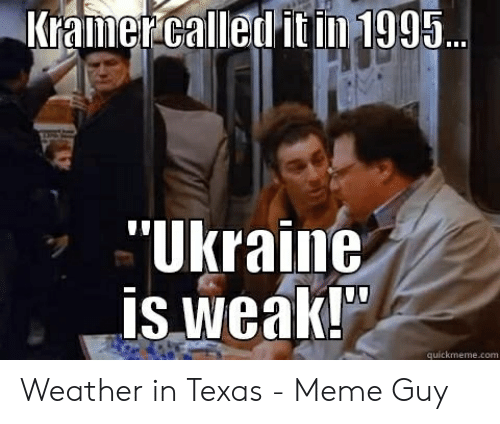 "Texas Meme: Kramercalled it in 1995.  ""Ukraine  is weaki  quickmeme.com Weather in Texas - Meme Guy"