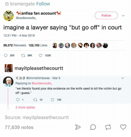 """Ironic, Lawyer, and Guess: kramergate Follow  anfisa fan account  Follow  T @oodlenoodle  imagine a lawyer saying """"but go off"""" in court  12:21 PM-4 Mar 2018  39,372 Retweets  122,103 Likes  寡ⓒ.g>Q(OO.  9200 39K ㅇ 122K  mayitpleasethecourtt  くコ:彡@chimchimboree-Mar 5  Replying to @oodlenoodle  we literally found your dna evidence on the knife used to kill the victim but go  off i guess.""""  91 ロ13 126  2 more replies  Source: mayitpleasethecourtt  77,639 notes"""