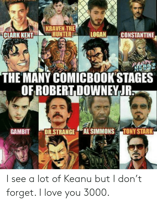 Clark Kent, Love, and Reddit: KRAVEN THE  HUNTER  LOGAN  CONSTANTINE  CLARK KENT  THE MANY COMICBOOK'STAGES  OF ROBERT DOWNEY-JR.  TONY STARK  GАMBIT  DR.STRANGE AL SIMMONS I see a lot of Keanu but I don't forget. I love you 3000.