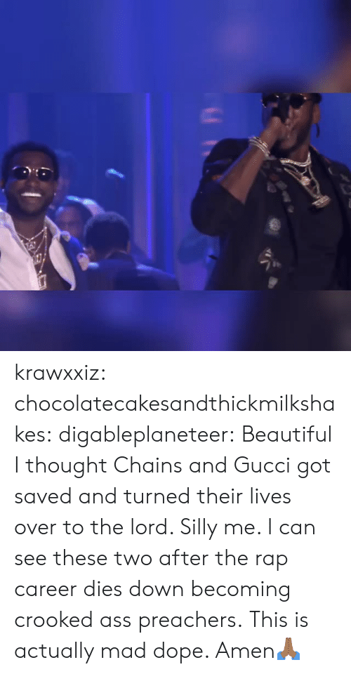 Ass, Beautiful, and Dope: krawxxiz:  chocolatecakesandthickmilkshakes:  digableplaneteer:  Beautiful  I thought Chains and Gucci got saved and turned their lives over to the lord. Silly me. I can see these two after the rap career dies down becoming crooked ass preachers.  This is actually mad dope. Amen🙏🏾