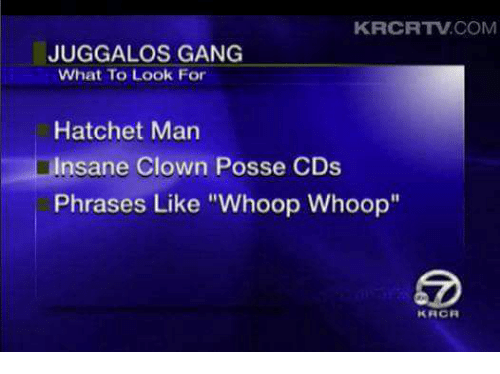 "Memes, Clowns, and Gang: KRCRTw.COM  JUGGALO GANG  What To Look For  Hatchet Man  insane Clown Posse CDs  Phrases Like ""Whoop Whoop  K FACA"