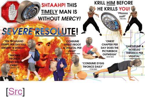 """Vegetal: KRILL HIM BEFORE  HE KRILLS YOU!  SHTAAHP! THIS  TIMELY MAN IS  WITHOUT MERCY!  zzzffT""""  SEVERF RESOLUTE!  TEN TROU  CONSUME  ONEST FROOT  ONEST  CHAPTER PER  DAY DOES THE  SAND  STERPS PER DAY KILL  ANGERY & DISMAY  EARTHPUMP &  NOSELEG  VEGETAL PER  STERP MAN  DIGIT""""  FROOT &VEGETAL MAN  PICTUREBOXTHRONCE PER  SMONKE  TWONCE  EVERY SOLAR  ORBIT  VEGETAL  - BOOK MAN  EARTHPUMP MAN O  CONSUME EYGG  TWONCE DAILY""""  - EYGG MAN  SMONKE MAN <p>[<a href=""""https://www.reddit.com/r/surrealmemes/comments/7nne1n/severe_resolute/"""">Src</a>]</p>"""