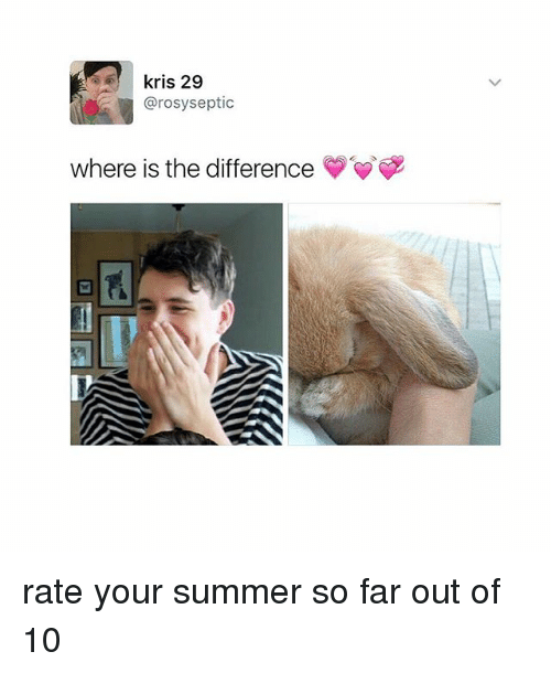 Far Out: kris 29  @rosyseptic  where is the difference rate your summer so far out of 10