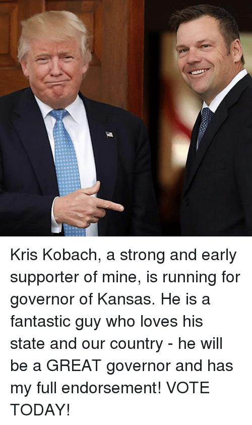 Today, Strong, and Running: Kris Kobach, a strong and early supporter of mine, is running for governor of Kansas.  He is a fantastic guy who loves his state and our country - he will be a GREAT governor and has my full endorsement! VOTE TODAY!