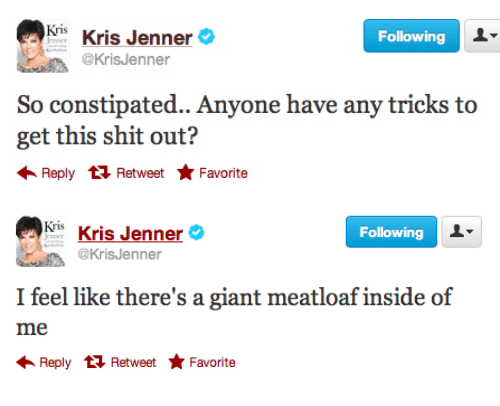 Kris Jenner, Shit, and Giant: Kris Kris Jenner&  @KrisJenner  Following  So constipated.. Anyone have any tricks to  get this shit out?  Reply  Retweet Favorite   Kris Kris Jenner  @KrisJenner  Following  I feel like there's a giant meatloaf inside of  Reply  Retweet Favorite