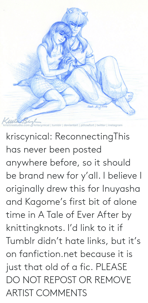 Please Do: kriscynical:  ReconnectingThis has never been posted anywhere before, so it should be brand new for y'all. I believe I originally drew this for Inuyasha and Kagome's first bit of alone time in A Tale of Ever After by knittingknots. I'd link to it if Tumblr didn't hate links, but it's on fanfiction.net because it is just that old of a fic. PLEASE DO NOT REPOST OR REMOVE ARTIST COMMENTS