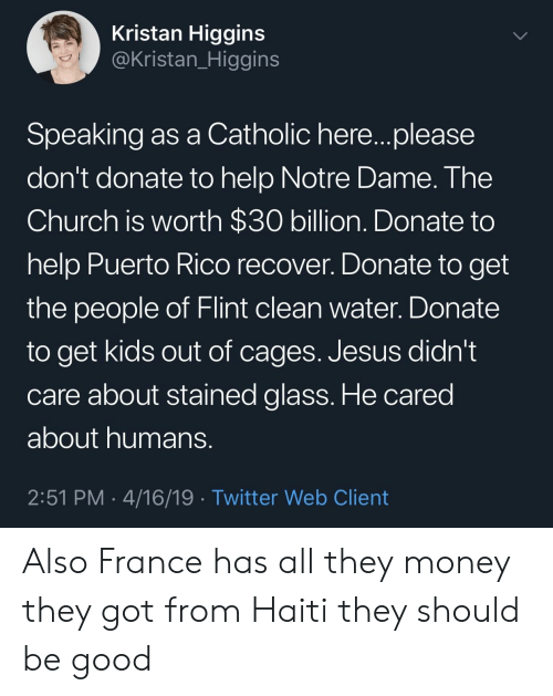 Church, Jesus, and Money: Kristan Higgins  @Kristan_Higgins  Speaking as a Catholic here...please  don't donate to help Notre Dame. The  Church is worth $30 billion. Donate to  help Puerto Rico recover. Donate to get  the people of Flint clean water. Donate  to get kids out of cages. Jesus didn't  care about stained glass. He cared  about humans  2:51 PM 4/16/19 Twitter Web Client Also France has all they money they got from Haiti they should be good