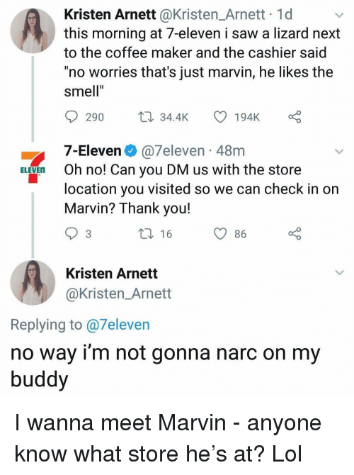 """7-Eleven, Funny, and Lol: Kristen Arnett @Kristen_Arnett 1d  this morning at 7-eleven i saw a lizard next  to the coffee maker and the cashier said  no worries that's just marvin, he likes the  smell""""  Il  290 34.4K  194K o  7-Eleven @7eleven-48m  Oh no! Can you DM us with the store  location you visited so we can check in on  Marvin? Thank you!  ELEVEn  86  Kristen Arnett  @Kristen_Arnett  Replying to @7eleven  no way i'm not gonna narc on my  buddy I wanna meet Marvin - anyone know what store he's at? Lol"""