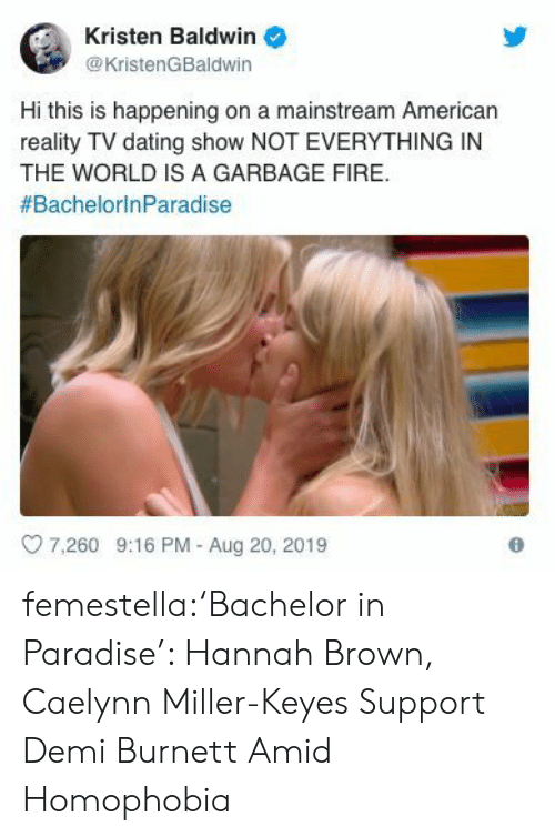 mainstream: Kristen Baldwin  @KristenGBaldwin  Hi this is happening on a mainstream American  reality TV dating show NOT EVERYTHING IN  THE WORLD IS A GARBAGE FIRE  #BachelorinParadise  7.260 9:16 PM - Aug 20, 2019 femestella:'Bachelor in Paradise': Hannah Brown, Caelynn Miller-Keyes Support Demi Burnett Amid Homophobia
