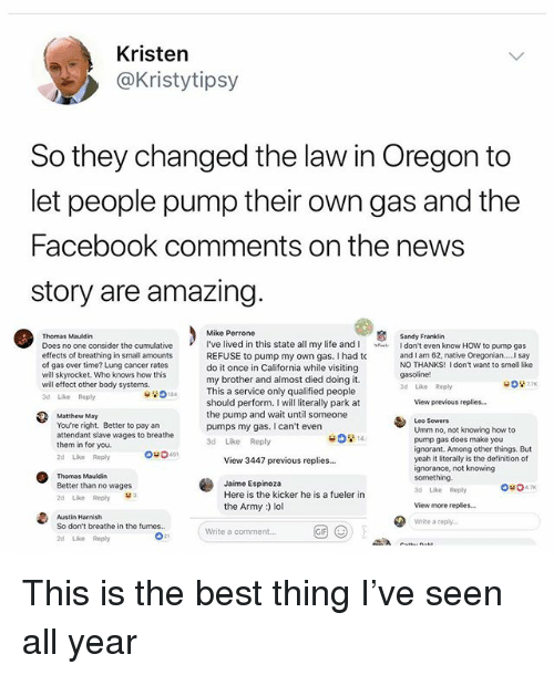 Facebook, Ignorant, and Life: Kristen  @Kristytipsy  So they changed the law in Oregon to  let people pump their own gas and the  Facebook comments on the news  story are amazing  Thomas Mauldin  Does no one consider the cumulative  effects of breathing in small amounts  of gas over time? Lung cancer rates  will skyrocket. Who knows how this  will effect other body systems.  d Like Reply  Mike Perrone  I've lived in this state all my life and I don't even know HOW to pump gas  REFUSE to pump my own gas. I had to  do it once in California while visiting  my brother and almost died doing it.  Sandy Franklin  NO THANKS! I don't want to smell like  3d Like Reply  This a service only qualified people  should perform. I will literally park at  the pump and wait until someone  pumps my gas. I can't even  3d Like Reply  View previcus replies...  Matthew May  You're right. Better to pay an  attendant slave wages to breathe  them in for you.  2d Like Reply  Leo Sowers  Umm no, not knowing how to  pump gas does make you  ignorant. Among other things. But  yeah it literally is the definition of  ignorance, not knowing  something  3d Like Reply  14.  0-0491  View 3447 previous replies...  Thomas Mauldin  Better than no wages  2d Like Reply  Austin Harnish  So don't breathe in the fumes..  2d Like Repy  Jaime Espinoza  Here is the kicker he is a fueler in  the Army :) lol  View more replies...  Write a reply  (  (9)  Write a comment...  21 This is the best thing I've seen all year