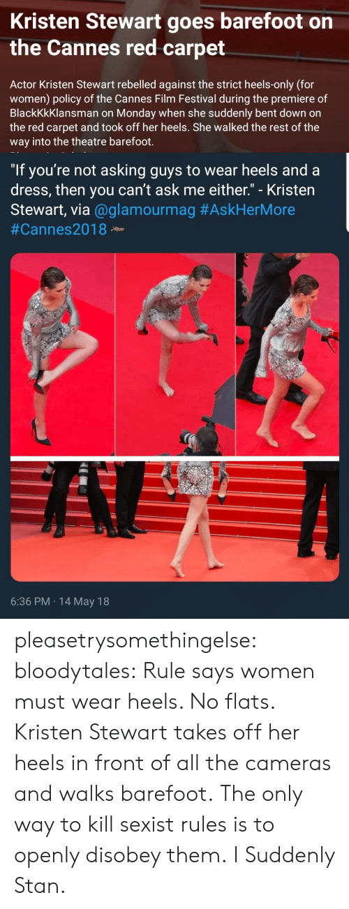 "Stan, Target, and Tumblr: Kristen Stewart goes barefoot on  the Cannes red carpet  Actor Kristen Stewart rebelled against the strict heels-only (for  women) policy of the Cannes Film Festival during the premiere of  BlackKkKlansman on Monday when she suddenly bent down on  the red carpet and took off her heels. She walked the rest of the  way into the theatre barefoot.   ""If you're not asking guys to wear heels and a  dress, then you can't ask me either."" - Kristen  Stewart, via @glamourmag #AskHerMore  #Cannes2018 Neew  6:36 PM 14 May 18 pleasetrysomethingelse: bloodytales:  Rule says women must wear heels. No flats.  Kristen Stewart takes off her heels in front of all the cameras and walks barefoot.  The only way to kill sexist rules is to openly disobey them.   I Suddenly Stan."