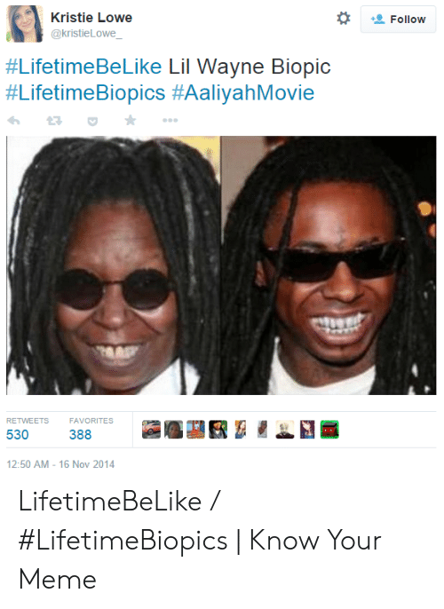Lil Wayne, Meme, and Biopic: Kristie Lowe  @kristieLowe  Follow  #LifetimeBeLike Lil Wayne Biopic  #LifetimeBiopics #AaliyahMovie  RETWEETS  FAVORITES  530  388  12:50 AM - 16 Nov 2014 LifetimeBeLike / #LifetimeBiopics | Know Your Meme