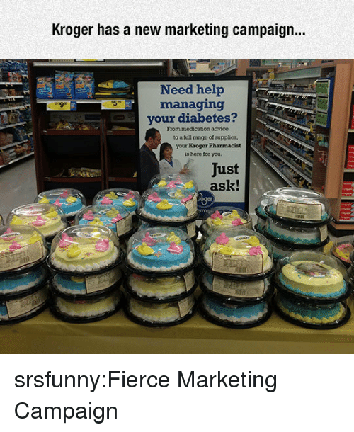 Advice, Fall, and Tumblr: Kroger has a new marketing campaign...  Need help  managing  your diabetes?  From medication advice  to a fall range of supplies  your Kroger Pharmacist  is here for you.  Just  ask! srsfunny:Fierce Marketing Campaign