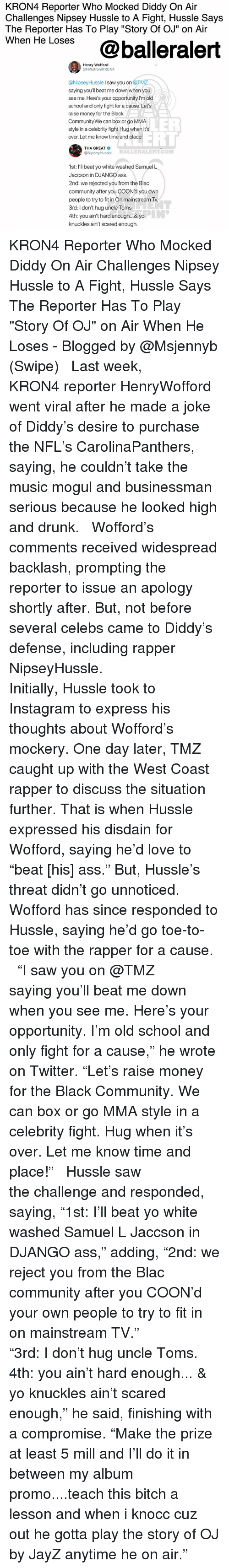 "Ass, Bitch, and Community: KRON4 Reporter Who Mocked Diddy On Air  Challenges Nipsey Hussle to A Fight, Hussle Says  The Reporter Has To Play ""Story Of OJ"" on Air  wnen He Loses@balleralert  Henry Wofford  @HWoffordKRON4  @NipseyHussle I saw you on @TM  saying you'll beat me down when you  see me. Here's your opportunity.l'm old  school and only fight for a cause. Let's  raise money for the Black  Community.We can box or go MMA  style in a celebrity fight.Hug when its  over. Let me know time and place!  LER  ELL  THA GREAT  @NipseyHussle  BALLERALERT.COM  1st: I'll beat yo white washed Samuel L  Jaccson in DJANGO ass  2nd: we rejected you from the Blac  community after you COON'd you own  people to try to in On mainstream Tv  3rd: I don't hug uncle Toms  4th: you ain't hard enough... & yo  knuckles ain't scared enough. KRON4 Reporter Who Mocked Diddy On Air Challenges Nipsey Hussle to A Fight, Hussle Says The Reporter Has To Play ""Story Of OJ"" on Air When He Loses - Blogged by @Msjennyb (Swipe) ⠀⠀⠀⠀⠀⠀⠀ ⠀⠀⠀⠀⠀⠀⠀ Last week, KRON4 reporter HenryWofford went viral after he made a joke of Diddy's desire to purchase the NFL's CarolinaPanthers, saying, he couldn't take the music mogul and businessman serious because he looked high and drunk. ⠀⠀⠀⠀⠀⠀⠀ ⠀⠀⠀⠀⠀⠀⠀ Wofford's comments received widespread backlash, prompting the reporter to issue an apology shortly after. But, not before several celebs came to Diddy's defense, including rapper NipseyHussle. ⠀⠀⠀⠀⠀⠀⠀ ⠀⠀⠀⠀⠀⠀⠀ Initially, Hussle took to Instagram to express his thoughts about Wofford's mockery. One day later, TMZ caught up with the West Coast rapper to discuss the situation further. That is when Hussle expressed his disdain for Wofford, saying he'd love to ""beat [his] ass."" But, Hussle's threat didn't go unnoticed. Wofford has since responded to Hussle, saying he'd go toe-to-toe with the rapper for a cause. ⠀⠀⠀⠀⠀⠀⠀ ⠀⠀⠀⠀⠀⠀⠀ ""I saw you on @TMZ saying you'll beat me down when you see me. Here's your opportunity. I'm old school and only fight for a cause,"" he wrote on Twitter. ""Let's raise money for the Black Community. We can box or go MMA style in a celebrity fight. Hug when it's over. Let me know time and place!"" ⠀⠀⠀⠀⠀⠀⠀ ⠀⠀⠀⠀⠀⠀⠀ Hussle saw the challenge and responded, saying, ""1st: I'll beat yo white washed Samuel L Jaccson in DJANGO ass,"" adding, ""2nd: we reject you from the Blac community after you COON'd your own people to try to fit in on mainstream TV."" ⠀⠀⠀⠀⠀⠀⠀ ⠀⠀⠀⠀⠀⠀⠀ ""3rd: I don't hug uncle Toms. 4th: you ain't hard enough... & yo knuckles ain't scared enough,"" he said, finishing with a compromise. ""Make the prize at least 5 mill and I'll do it in between my album promo....teach this bitch a lesson and when i knocc cuz out he gotta play the story of OJ by JayZ anytime he on air."""