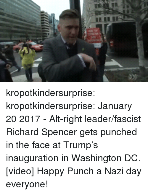 Tumblr, Twitter, and Blog: kropotkindersurprise:  kropotkindersurprise: January 20 2017 - Alt-right leader/fascist Richard Spencer gets punched in the face at Trump's inauguration in Washington DC. [video] Happy Punch a Nazi day everyone!