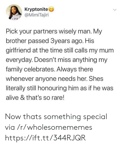 Alive, Family, and Time: Kryptonite  @MimiTajiri  Pick your partners wisely man. My  brother passed 3years ago. His  girlfriend at the time still calls my mum  everyday. Doesn't miss anything my  family celebrates. Always there  whenever anyone needs her. Shes  literally still honouring him as if he was  alive & that's so rare! Now thats something special via /r/wholesomememes https://ift.tt/344RJQR