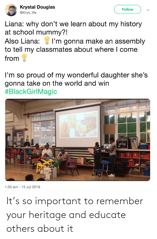 Im So: Krystal Douglas  @Krys_life  Follow  Liana: why don't we learn about my history  at school mummy?!  Also Liana:  I'm gonna make an assembly  to tell my classmates about where I come  from  I'm so proud of my wonderful daughter she's  gonna take on the world and win  #BlackGirlMagic  1:55 am - 15 Jul 2019 It's so important to remember your heritage and educate others about it