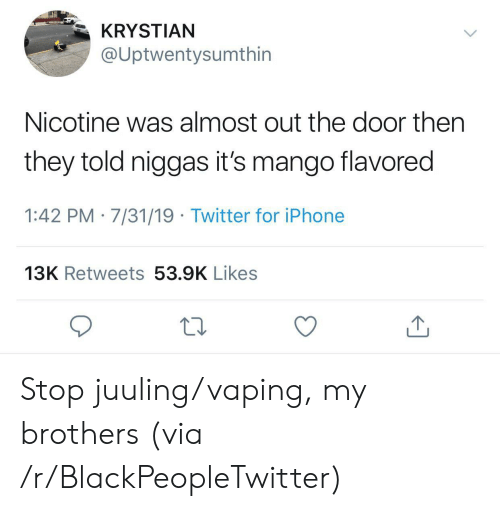 out-the-door: KRYSTIAN  @Uptwentysumthin  Nicotine was almost out the door then  they told niggas it's mango flavored  1:42 PM 7/31/19 Twitter for iPhone  13K Retweets 53.9K Likes Stop juuling/vaping, my brothers (via /r/BlackPeopleTwitter)