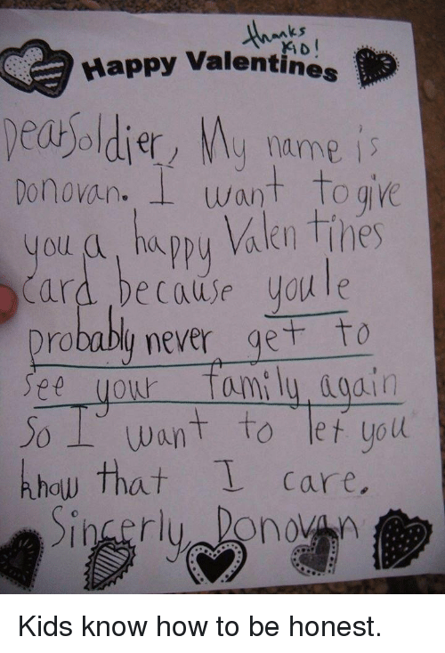 Appy: ks  Happy Valentines  dey name is  Donovan. I want Toge  you a, ha  Card because youle  Drobably never get to  See your fami ly dod.in  Jo Want to let uoll  khow that care  appy Valen Tihes Kids know how to be honest.