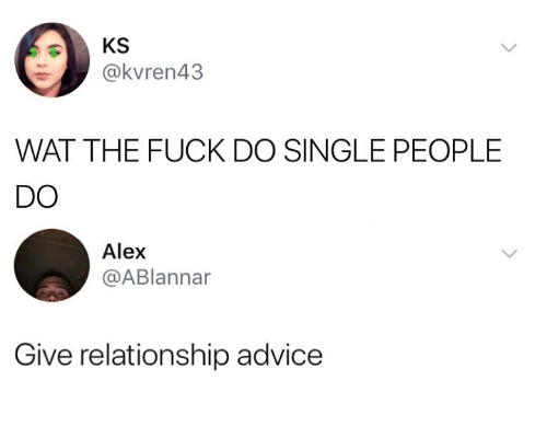 Advice, Wat, and Fuck: KS  @kvren43  WAT THE FUCK DO SINGLE PEOPLE  DO  Alex  @ABlannar  Give relationship advice