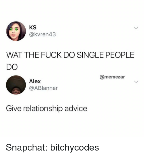 Advice, Snapchat, and Wat: KS  @kvren43  WAT THE FUCK DO SINGLE PEOPLE  DO  @memezar  Alex  @ABlannar  Give relationship advice Snapchat: bitchycodes