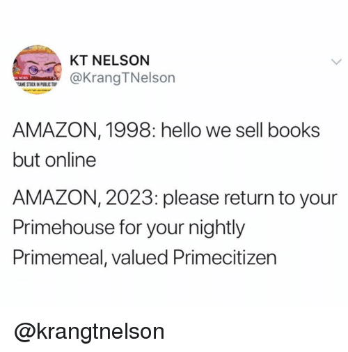 Amazon, Books, and Hello: KT NELSON  @KrangTNelson  G NEWS  CAME STUCK IN PUBLIC TOP  AMAZON, 1998: hello we sell books  but online  AMAZON, 2023: please return to your  Primehouse for your nightly  Primemeal, valued Primecitizen @krangtnelson