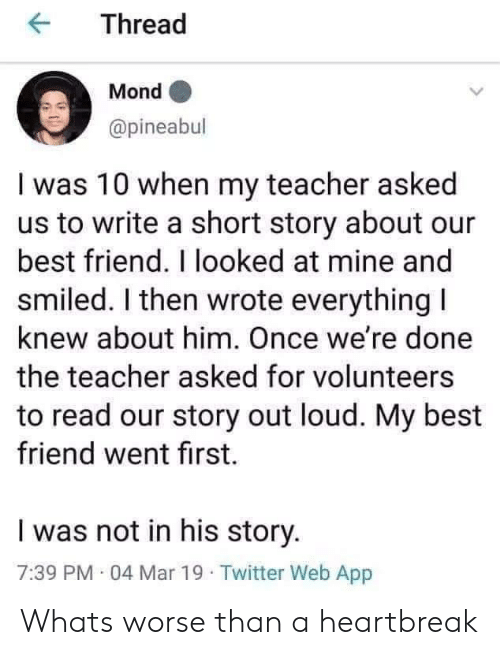 Best Friend, Teacher, and Twitter: KThread  Mond  @pineabul  I was 10 when my teacher asked  us to write a short story about our  best friend. I looked at mine and  smiled. I then wrote everything I  knew about him. Once we're done  the teacher asked for volunteers  to read our story out loud. My best  friend went first.  I was not in his story.  7:39 PM 04 Mar 19 Twitter Web App Whats worse than a heartbreak