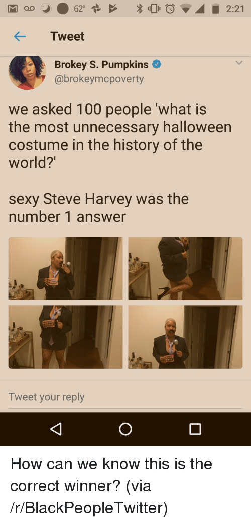 Anaconda, Blackpeopletwitter, and Halloween: KTweet  Brokey S. Pumpkins  @brokeymcpoverty  we asked 100 people 'what is  the most unnecessary halloween  costume in the history of the  world?  sexy Steve Harvey was the  number 1 answer  UD  Tweet your reply <p>How can we know this is the correct winner? (via /r/BlackPeopleTwitter)</p>