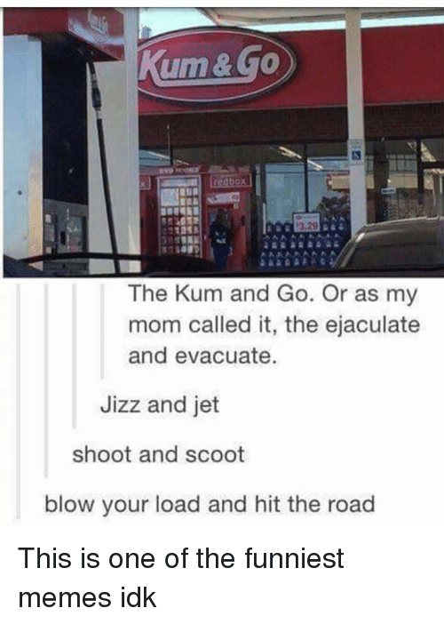 Jizzs: Kum & Go  redbox)  The Kum and Go. Or as my  mom called it, the ejaculate  and evacuate.  Jizz and jet  shoot and scoot  blow your load and hit the road This is one of the funniest memes idk
