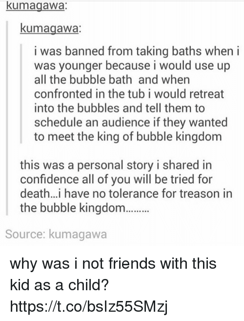 An Audience: kumagawa:  kumagawa  i was banned from taking baths when i  was younger because i would use up  all the bubble bath and when  confronted in the tub i would retreat  into the bubbles and tell them to  schedule an audience if they wanted  to meet the king of bubble kingdom  this was a personal story i shared in  confidence all of vou will be tried for  death..i have no tolerance for treason in  the bubble kingdo  Source: kumagawa why was i not friends with this kid as a child? https://t.co/bsIz55SMzj