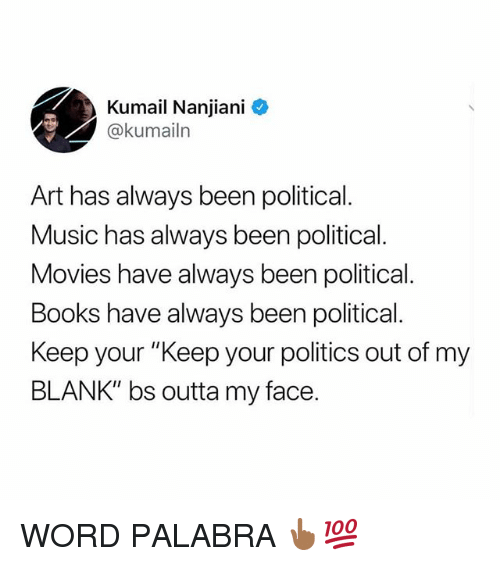 "Books, Memes, and Movies: Kumail Nanjiani  @kumailn  Art has always been political.  Music has always been political.  Movies have always been political.  Books have always been political.  Keep your ""Keep your politics out of my  BLANK"" bs outta my face. WORD PALABRA 👆🏾💯"