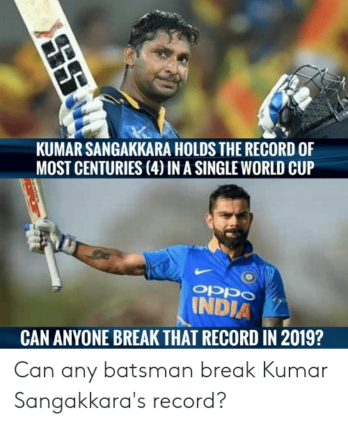 Memes, World Cup, and Break: KUMAR SANGAKKARA HOLDS THE RECORD OF  MOST CENTURIES (4) IN A SINGLE WORLD CUP  INDIA  CAN ANYONE BREAK THAT RECORD IN 2019? Can any batsman break Kumar Sangakkara's record?