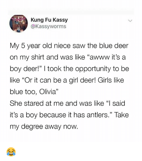"Be Like, Dank, and Deer: Kung Fu Kassy  @Kassyworms  My 5 year old niece saw the blue deer  on my shirt and was like ""awww it's a  boy deer!"" I took the opportunity to be  like ""Or it can be a girl deer! Girls like  blue too, Olivia""  She stared at me and was like ""I said  it's a boy because it has antlers."" Take  my degree away now. 😂"