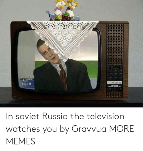 Watches: KURR  21:34:58 In soviet Russia the television watches you by Gravvua MORE MEMES