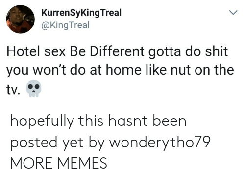 Dank, Memes, and Sex: KurrenSyKingTreal  @KingTreal  Hotel sex Be Different gotta do shit  you won't do at home like nut on the hopefully this hasnt been posted yet by wonderytho79 MORE MEMES