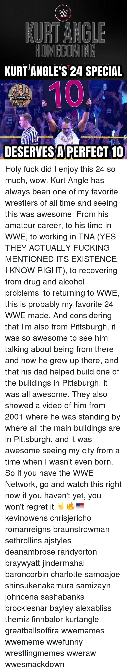 Dad, Fucking, and Memes: KURT ANGLE'S 24 SPECIAL  OWWEMEMESONIY  DESERVES A PERFECT 10 Holy fuck did I enjoy this 24 so much, wow. Kurt Angle has always been one of my favorite wrestlers of all time and seeing this was awesome. From his amateur career, to his time in WWE, to working in TNA (YES THEY ACTUALLY FUCKING MENTIONED ITS EXISTENCE, I KNOW RIGHT), to recovering from drug and alcohol problems, to returning to WWE, this is probably my favorite 24 WWE made. And considering that I'm also from Pittsburgh, it was so awesome to see him talking about being from there and how he grew up there, and that his dad helped build one of the buildings in Pittsburgh, it was all awesome. They also showed a video of him from 2001 where he was standing by where all the main buildings are in Pittsburgh, and it was awesome seeing my city from a time when I wasn't even born. So if you have the WWE Network, go and watch this right now if you haven't yet, you won't regret it 🤘🔥🇺🇸 kevinowens chrisjericho romanreigns braunstrowman sethrollins ajstyles deanambrose randyorton braywyatt jindermahal baroncorbin charlotte samoajoe shinsukenakamura samizayn johncena sashabanks brocklesnar bayley alexabliss themiz finnbalor kurtangle greatballsoffire wwememes wwememe wwefunny wrestlingmemes wweraw wwesmackdown